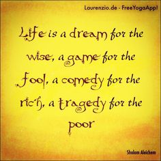 Life is a dream for the wise, a game for the fool, a comedy for the rich, a tragedy for the poor ~ Shalom Aleichem #shalom #aleichem #shalomaleichem #life #dream #wise #quote #quotes #quoteoftheday #laurenzio #laurenzioyoga #spiritual #faith #faithful #peace #calm #mind #soul #hope #destiny #wisdom #compassion #forgiveness #thankful #knowledge #meditation #meditate #guidance