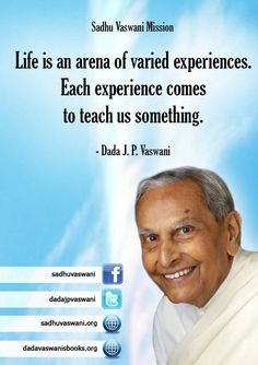 Life is an arena of varied experiences. Each experience comes to teach us something. - Dada J.P. Vaswani