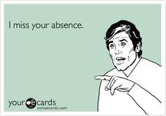 Funny Somewhat Topical Ecard: I miss your absence.