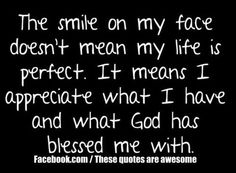 the smile on my face doesnt mean my life is perfect. it means i appreciate what i have and what god has blessed me with