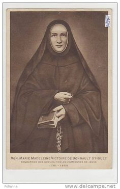 Marie Madeleine Victoire de Bonnault d'Houet- French wife, mother and widow. Became religious sister and founded the Faithful Companions of Jesus- took inspiration from Mary and holy women of the Gospel who accompanied Jesus, never abandoned Him during His Passion, and after His Resurrection, spread the Good News