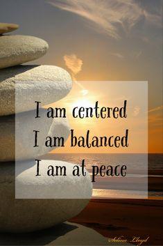 I am centered, balanced and peaceful
