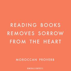 Reading books removes sorrow from the heart -Moroccan Proverb