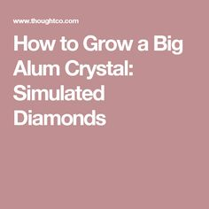 How to Grow a Big Alum Crystal: Simulated Diamonds