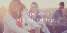 4 Purposes of Godly Friendships | True Woman