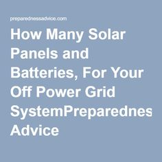 How Many Solar Panels and Batteries, For Your Off Power Grid System #PreparednessAdvice