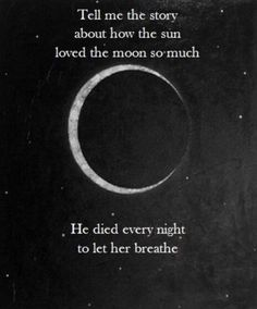 """ There once was a moon, as beautiful as can be, only the stars could fathom, but the sun could not see. The sun so radiant, he burns so bright. The moon so luminous, but only showed her face during the night. She was untouchable, surrounding herself with a blanket of darkness""..."