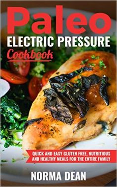 Paleo Electric Pressure Cookbook: Quick and Easy Gluten Free, Nutritious and Healthy Meals For The Entire Family - Kindle edition by Norma Dean. Cookbooks, Food & Wine Kindle eBooks @ Amazon.com.