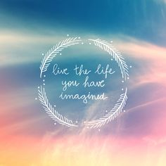 Live the life you have imagined!