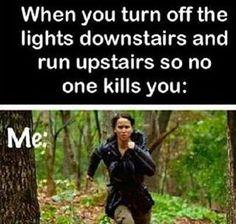 When you turn off the lights downstairs & run upstairs so no one kills you.....