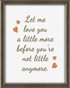 Let me love you a little more, before you're not little anymore.  This print is from Quotes for Kids -  Quotes for Kids is a set of twelve matching 8X10, ready to frame and hang wall art prints for children. Perfect for a boy's or girl's bedroom. Colors: teal, coral, avocado, beige, and brown. Click the picture for more info. Let Me Love You, My Love, Framed Wall Art, Wall Art Prints, Teal Coral, Quotes For Kids, Bedroom Colors, Girls Bedroom, Art For Kids