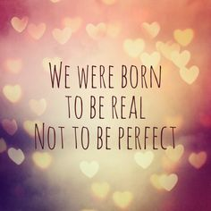 We were born to be real, NOT perfect!