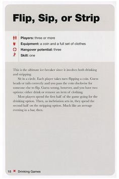 Flip, sip, or strip. I'd probably just go with the drinking option for the whole game. Have a preset amount of rounds. | See More about drinking games, drinking and games. See More: http://wdb.es/?utm_campaign=wdb.es&utm_medium=pinterest&utm_source=pinterst-description&utm_content=&utm_term=