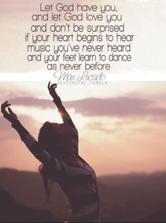 Let God have you and love you and don't be surprised if your heart begins to hear music ...