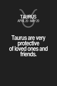Taurus are very protective of loved ones and friends. Taurus | Taurus Quotes | Taurus Zodiac Signs