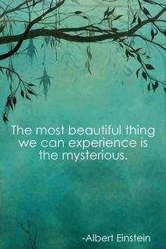The most beautiful thing we can experience is the mysterious. It is the source of all true art and science ~Albert Einstein ~♥~