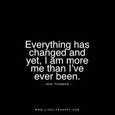 Everything has changed and yet, I am more me than I've ever been. - Iain Thomas livelifehappy.com