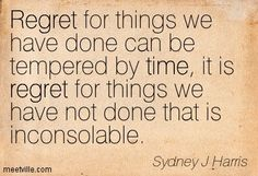 Regret for things we have done can be tempered by time, it is regret for things we have not done that is inconsolable. Sydney J. Harris