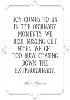 Slowing Down and Renewed Sense of Joy - Joy comes to us in the ordinary moments. Quote by Brené Brown Joy Quotes, Memories Quotes, Bible Verses Quotes, Words Quotes, Wise Words, Motivational Quotes, Life Quotes, Inspirational Quotes, Moment Quotes