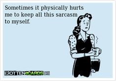 Sometimes it physically hurts  me to keep all this sarcasm  to myself.