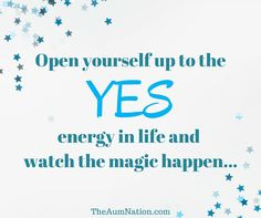 Open yourself up to the YES energy in life and watch the magic happen...