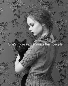 Into animals more than people .... Because animals are not judgemental or critical ....