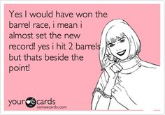 Yes I would have won the barrel race, i mean i almost set the new record! yes i hit 2 barrels but thats beside the point!
