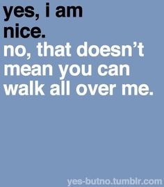 Yes, I am nice. No, that doesn't mean you can walk all over me.