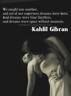 We sought one another, and out of our eagerness dreams were born. And dreams were time limitless, and dreams were space without measure. Motivational Quotes For Success, Great Quotes, Inspirational Quotes, Words Quotes, Me Quotes, Sayings, Qoutes, Khalil Gibran Quotes, Beautiful Words
