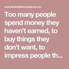 Too many people spend money they haven't earned, to buy things they don't want, to impress people they don't like. – Will Rogers.