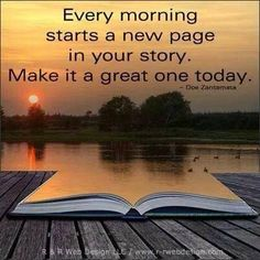 Good Morning Quotes to Awake You Every morning starts a new page in your story. Make it a great one today.Every morning starts a new page in your story. Make it a great one today. Great Quotes, Me Quotes, Motivational Quotes, Daily Quotes, Today Quotes, Work Quotes, Uplifting Quotes, Quotes Inspirational, Sensible Quotes