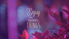 Enjoy the little thing...