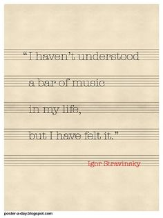 """""""I haven't understood a bar of music in my life, but I have felt it."""" — Igor Stravinsky"""