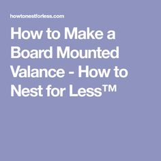 How to Make a Board Mounted Valance - How to Nest for Less™