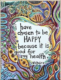 I have chosen to be happy because it is good for my health- Voltaire                                                                                                                                                      More