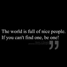 The world is full of nice people. If you can't find one, be one!