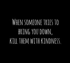 When someone tries to bring you down, kill them with kindness | Personality