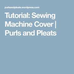 Tutorial: Sewing Machine Cover | Purls and Pleats