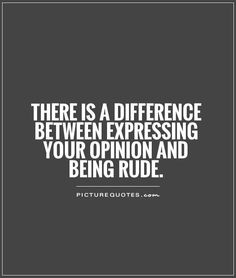 There is a difference between expressing your opinion and being rude. Picture Quotes.