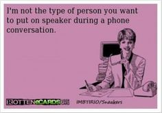 Trust me.  I'm not the type of person you want to put on speaker during a phone conversation.