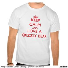 Keep calm and Love a Grizzly Bear Tshirt