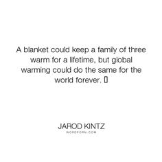 "Jarod Kintz - ""A blanket could keep a family of three warm for a lifetime, but global warming could..."". brick-and-blanket-test, brick-and-blanket-uses, brick-and-blanket-iq-test, brick-and-blanket-responses"