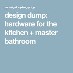 design dump: hardware for the kitchen + master bathroom