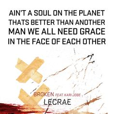 """Ain't a soul on the planet that's better than another, man we all need grace in the face of each other ~ Lecrae lyrics """"Broken"""" (featuring Kari Jobe)"""