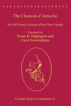 """The Chanson d'Antioche: An Old French Account of the First Crusade (Crusade Texts in Translation).""  Translators: Carol Sweetenham and Susan B. Edgington."