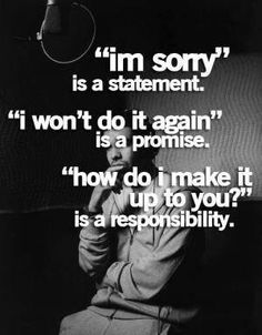 ".Anyone can say ""I'm sorry"". The actions after are what makes the apology sincere, worthy and valuable. If you lie, cheat and steal and say ""I'm sorry"" and then do it again, you weren't really sorry. Take responsibility for your mistakes and wrong-doings by not being a repeat offender."