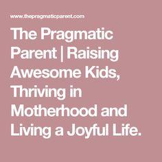 The Pragmatic Parent | Raising Awesome Kids, Thriving in Motherhood and Living a Joyful Life.