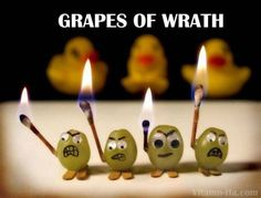 Grapes of Wrath, I give to you, stick a few in your shoe, from the fire they did come, to redo what was undone. Fun you have- oh yes you do- but only with your chosen few. The ones left out in the rain are happy now and enjoy gain.