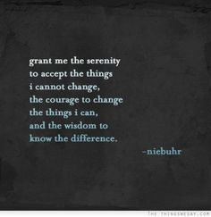 Grant me the serenity to accept the things I cannot change the courage to change the things I can and the wisdom to know the difference.