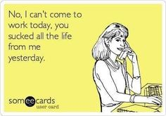 No, I can't come to work today. You sucked all the life out of me yesterday. Work Sarcasm, Sarcasm Humor, Nurse Quotes, Funny Quotes, Funny Memes, Sarcastic Quotes, Job Humor, Nurse Humor, Humor Videos